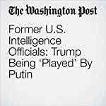 Former U.S. Intelligence Officials: Trump Being 'Played' By Putin | John Wagner