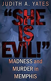 'SHE IS EVIL!': Madness And Murder In Memphis by [Yates, Judith A.]