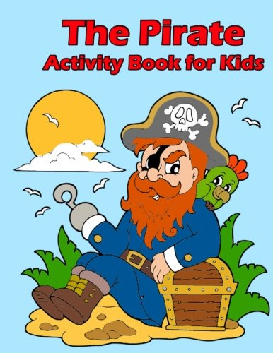 The Pirate Activity Book for Kids:: Many Funny Activites for Kids Ages 3-8 in The Pirate Theme, Dot to Dot, Color by Number, Coloring Pages, Maze, How to Draw Pirate and Picture Matching (Volume 4)