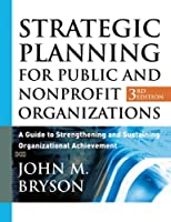 Strategic Planning for Public and Nonprofit Organizations: A Guide to Strengthening and Sustaining Organizational Achievement, 3rd Edition