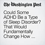 Could Some ADHD Be a Type of Sleep Disorder? That Would Fundamentally Change How We Treat It. | Ariana Eunjung Cha
