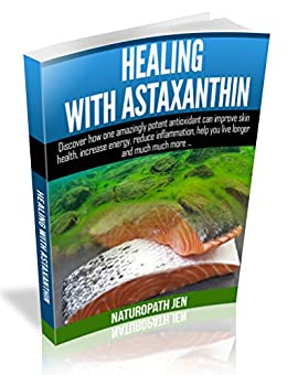 Healing With Astaxanthin: Discover how one amazingly potent antioxidant can improve skin health, increase energy, reduce inflammation, help you live longer ... much more... (Ask Naturopath Jen Book 4) by [Jen, Naturopath]