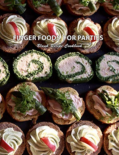 Finger Foods For Parties Blank Recipe Cookbook: Make Ahead Fast and Easy Party Recipes -