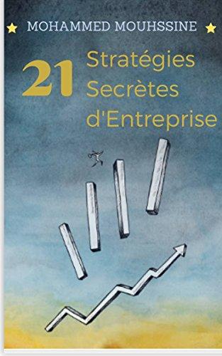 21 Stratégies Secrètes d'Entreprise: La stratégie d'entreprise Imbattable pour réussir tout ce que vous entreprenez ! (French Edition)