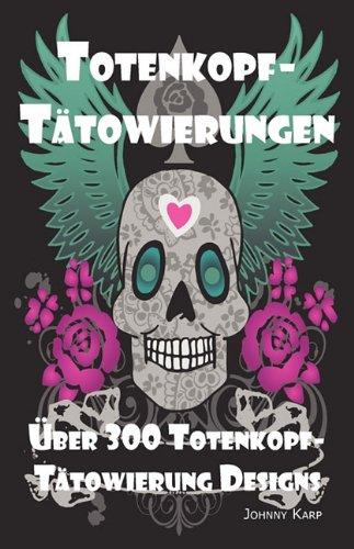 Totenkopf-Tätowierungen: Totenkopf-Tätowierung Designs, Ideen und -Bilder einschliesslich Stamm-, Schmetterlings-, Flammen-, Drachen-, Cartoon- und vielen anderen Totenkopf-Designs. (German Edition)