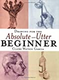 Drawing for the Absolute and Utter Beginner, Claire Watson Garcia, 0823013952