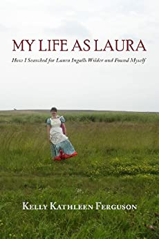 My Life as Laura: How I Searched for Laura Ingalls Wilder and Found Myself by [Ferguson, Kelly Kathleen]