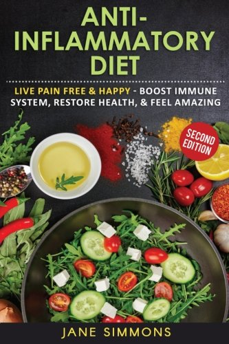 Anti-Inflammatory Diet: Live Pain Free & Happy - Boost Immune System, Restore Health, & Feel - System Anti