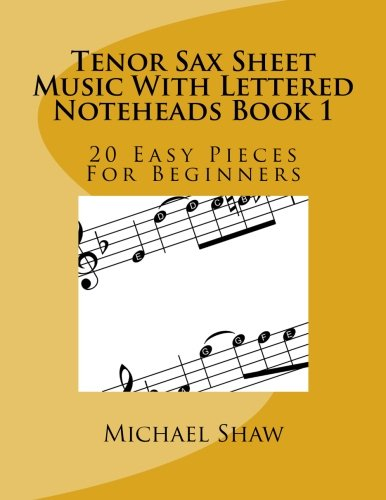 Tenor Sax Sheet Music With Lettered Noteheads Book 1: 20 Easy Pieces For Beginners (Volume 1) (Music Sheet Tenor)