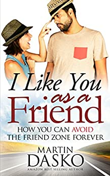 I Like You As a Friend: How You Can Avoid The Friend Zone Forever by [Dasko, Martin]
