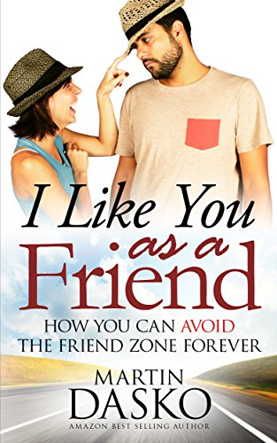 I Like You As a Friend: How You Can Avoid The Friend Zone Forever
