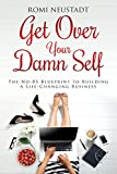 Get Over Your Damn Self: The No-BS Blueprint to