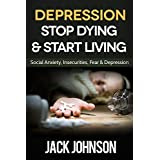 Depression: Stop Dying & Start Living- Social Anxiety, Insecurities, Fear & Depression CureLimited Time Bonus At The End Of The BookDepression is a negative emotion that can lead to suicide or freedom. So many people in this world struggle with this ...
