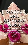 Magia del Quarzo Rosa:  Fai Semplici Incantesimi di Magia dei Cristalli con Una Sola Pietra (Italian Edition)