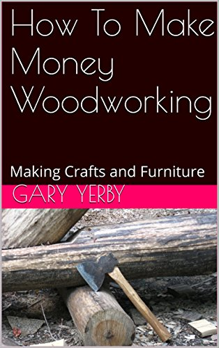 Furniture Making Wood (How To Make Money Woodworking: Making Crafts and Furniture)