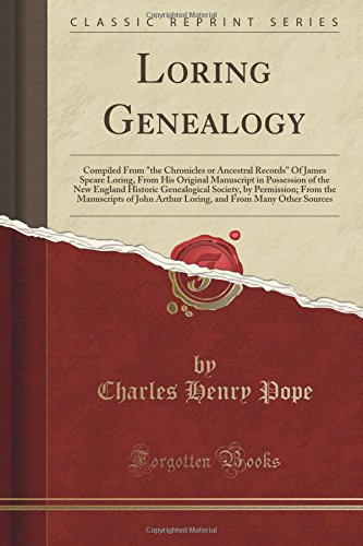 """Loring Genealogy: Compiled From """"the Chronicles or Ancestral Records"""" Of James Speare Loring, From His Original Manuscript in Possession of the New ... Manuscripts of John Arthur Loring, and From ebook"""