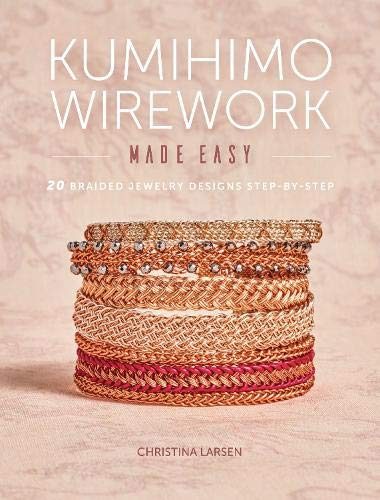 Kumihimo Wirework Made Easy: 20 Braided Jewelry Designs Step-by-Step (By Step Weaving Step)