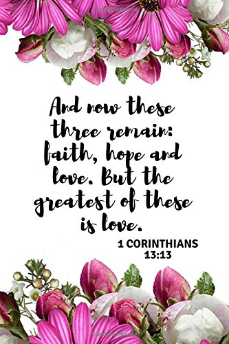 Read Online And now these three remain: faith, hope and love. But the greatest of these is love 1 CORINTHIANS 13:13: An Inspirational Sermon Journal Workbook To ... Christians (Guided Notebook for Christians) pdf