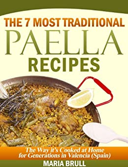 The 7 Most Traditional Paella Recipes: The Way It Has Been Cooked At Home For Generations In Valencia (Spain) by [Brull, Maria, Lopez, Eduard]
