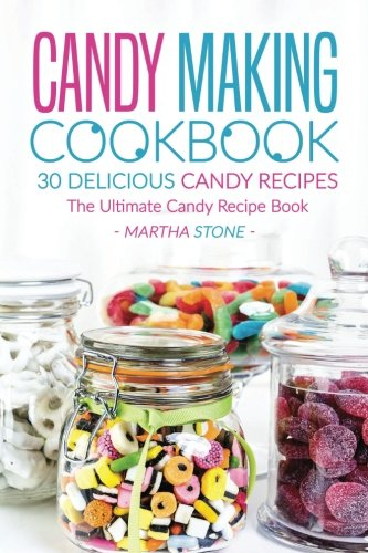 Candy Making Cookbook - 30 Delicious Candy Recipes: The Ultimate Candy Recipe Book by Martha Stone