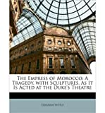 img - for The Empress of Morocco: A Tragedy. with Sculptures. as It Is Acted at the Duke's Theatre (Paperback) - Common book / textbook / text book