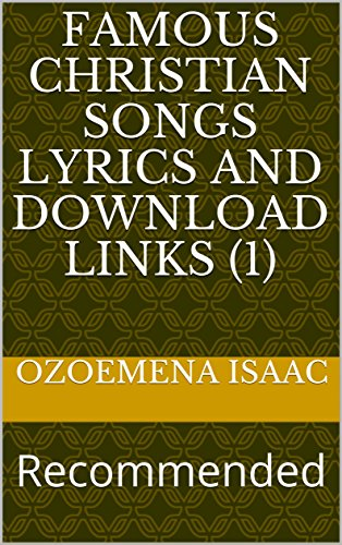 FAMOUS CHRISTIAN SONGS LYRICS AND DOWNLOAD LINKS (1): Recommended (POPULAR SONGS AND LYRICS)