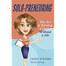 Solo-preneuring: The Art of Earning a Living Without a Job (IdeaLady Guides Book 1)