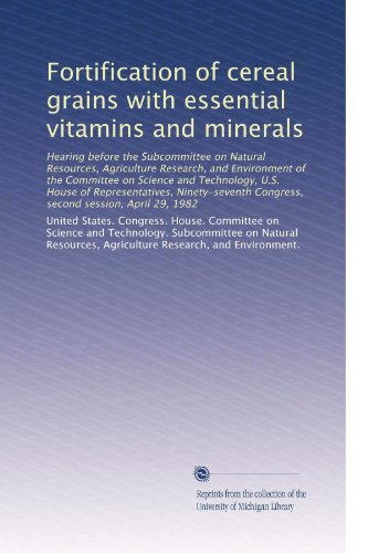 Fortification of cereal grains with essential vitamins and minerals: Hearing before the Subcommittee on Natural Resources, Agriculture Research, and ... Congress, second session, April 29, 1982
