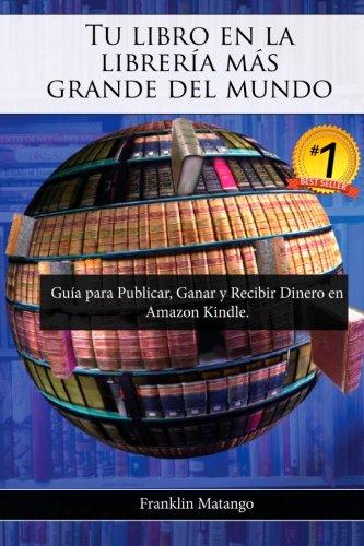 Tu libro en la librería más grande del mundo: Guía para Publicar, Ganar y Recibir Dinero en Amazon Kindle (Spanish Editi