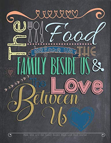 The Food Before Us the Family Beside Us and the Love Between Us Made with Love Our Family Recipes Blank Cook Book Journal: Create Record & Write ... Free Meals in Empty Food Template Space by Akeeras Journals