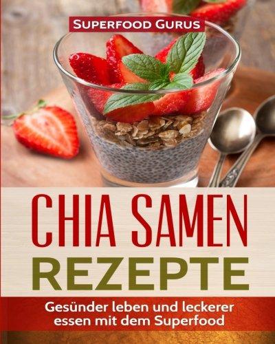 Chia Samen Rezepte: Gesünder leben und leckerer essen mit dem Superfood.