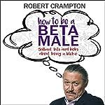 How to Be a Beta Male | Robert Crampton