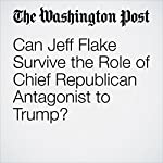 Can Jeff Flake Survive the Role of Chief Republican Antagonist to Trump? | Ed O'Keefe