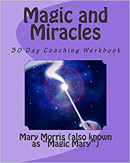 Magic and Miracles: 30 Day Coaching Workbook: Mary Morris ...