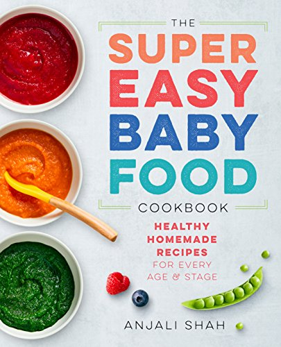 Super Easy Baby Food Cookbook: Healthy Homemade Recipes for Every Age and Stage by Anjali Shah
