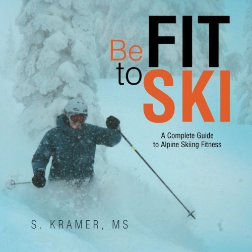 - Be Fit to Ski: The Complete Guide to Alpine Skiing Fitness by S. Kramer MS (2015-04-16)