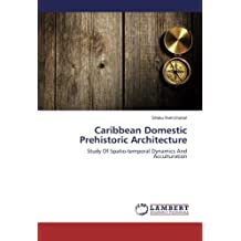 Caribbean Domestic Prehistoric Architecture: Study Of Spatio-temporal Dynamics And Acculturation