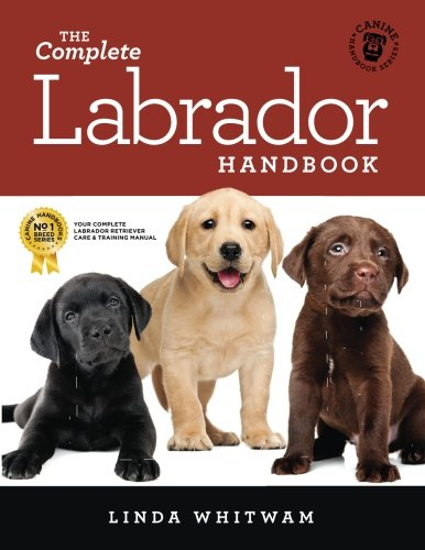 The Complete Labrador Handbook: The Essential Guide for New & Prospective Labrador Owners (Canine Handbooks) by CreateSpace Independent Publishing Platform