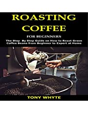 Roasting Coffee for Beginners: The Step by Step Guide on How to Roast Green Coffee Beans from Beginner to Expert at Home