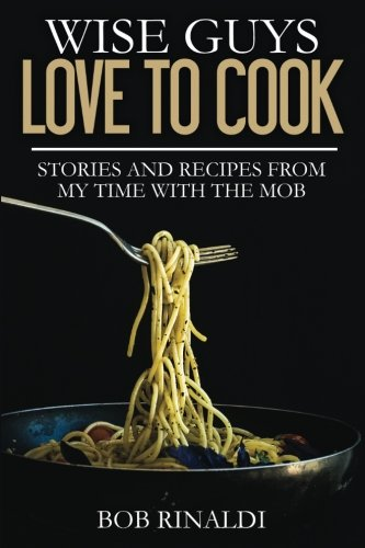 Wise Guys Love to Cook: Stories and Recipes From My Time With the Mob
