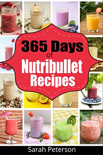 Nutribullet Recipes: 365 Days of Smoothie Recipes for Rapid Weight Loss, Detox & Burning Fat: Smoothie Recipes for Weight-Loss, Detox, Anti-Aging & So ... Loss Drinks, Anti-Aging, Juicing Recipes) by Sarah Peterson