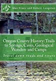 img - for Oregon County History: Trails to Springs, Caves, Geological Wonders and Camps: Travel Down Roads and Rivers (Volume 1) book / textbook / text book
