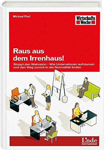 Raus aus dem Irrenhaus!: Stoppt den Wahnsinn - Wie Unternehmen aufräumen und den Weg zurück in die Normalität finden (WirtschaftsWoche-Sachbuch)