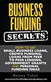 Business Funding Secrets: How to Get Small Business Loans, Crowd Funding, Loans from Peer to Peer Lending, Government Grants and Personal Funding Ideas. (Quick Start Guide Book 1)