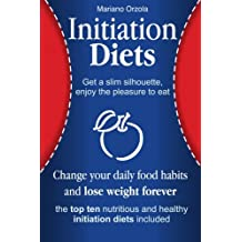 Initiation Diets - Change Your Daily Food Habits and Lose Weight Forever: Get a Slim Silhouette, Enjoy the Pleasure to Eat