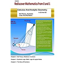 Set Theory,Symbolic  Logic and Numbers: Calculus And Analytic Geometry In 2D And 3D (Rediscover Mathematics From 0 And 1 Book 18)