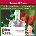 The Modern Scholar: The Building Blocks of Human Life: Understanding Mature Cells and Stem Cells Lecture by John K. Young Narrated by John K. Young