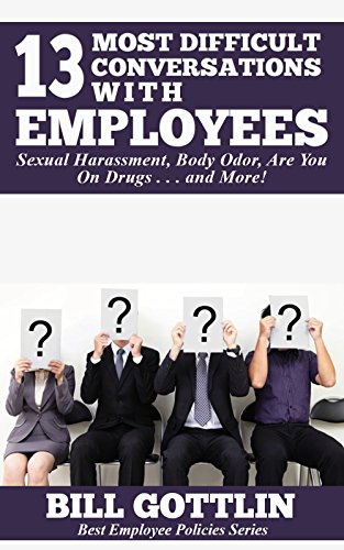 13 Most Difficult Conversations With Employees: Sexual Harassment, Body Odor, Are You On Drugs . . . and
