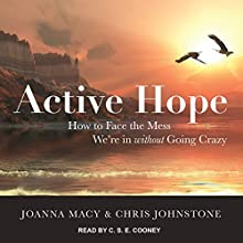 Active Hope: How to Face the Mess We're in Without Going Crazy Audiobook by Chris Johnstone, Joanna Macy PhD Narrated by C. S. E. Cooney