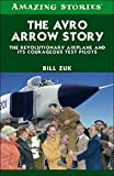 The Avro Arrow Story: The Revolutionary Airplane and its Courageous Test Pilots